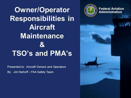 Presented to: By: Federal Aviation Administration Owner/Operator Responsibilities in Aircraft Maintenance & TSO's and PMA's Aircraft Owners and Operators.