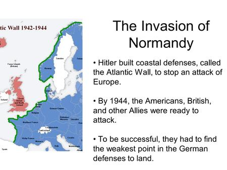 The Invasion of Normandy Hitler built coastal defenses, called the Atlantic Wall, to stop an attack of Europe. By 1944, the Americans, British, and other.