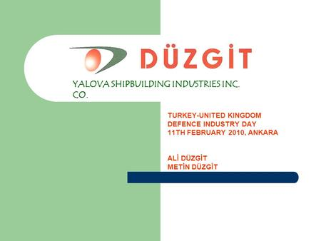 DÜZGİT TURKEY-UNITED KINGDOM DEFENCE INDUSTRY DAY 11TH FEBRUARY 2010, ANKARA ALİ DÜZGİT METİN DÜZGİT YALOVA SHIPBUILDING INDUSTRIES INC. CO.