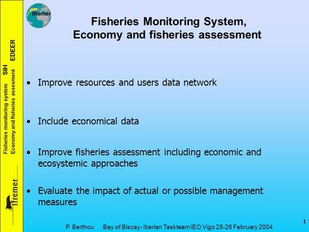 Fisheries monitoring system SIH Economy and fisheries assesment EDEER 1 P. Berthou Bay of Biscay- Iberian Taskteam IEO Vigo 25-26 February 2004 Fisheries.