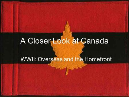 A Closer Look at Canada WWII: Overseas and the Homefront.