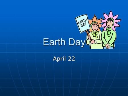 Earth Day April 22. Earth Day History Earth Day started on April 22, 1970 Earth Day started on April 22, 1970 It was founded by Senator Gaylord Nelson.