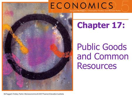 McTaggart, Findlay, Parkin: Microeconomics © 2007 Pearson Education Australia Chapter 17: Public Goods and Common Resources.