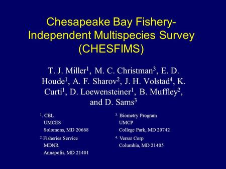 Chesapeake Bay Fishery- Independent Multispecies Survey (CHESFIMS) T. J. Miller 1, M. C. Christman 3, E. D. Houde 1, A. F. Sharov 2, J. H. Volstad 4, K.