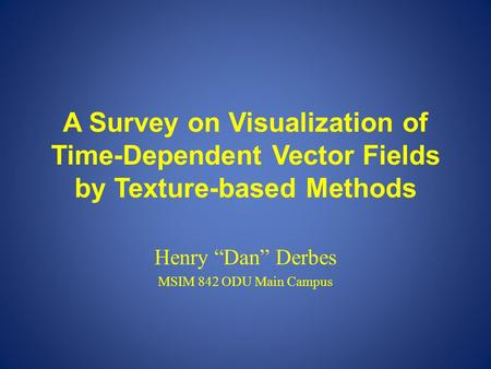 "A Survey on Visualization of Time-Dependent Vector Fields by Texture-based Methods Henry ""Dan"" Derbes MSIM 842 ODU Main Campus."