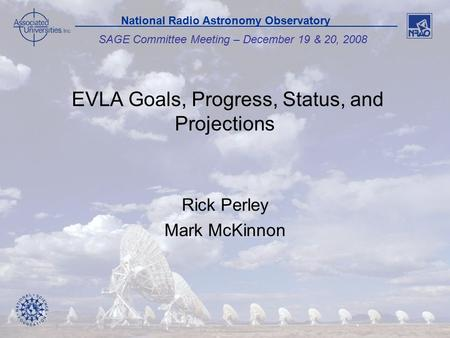 1 SAGE Committee Meeting – December 19 & 20, 2008 National Radio Astronomy Observatory EVLA Goals, Progress, Status, and Projections Rick Perley Mark McKinnon.