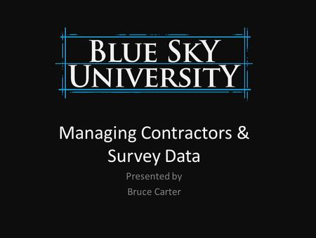Managing Contractors & Survey Data Presented by Bruce Carter.