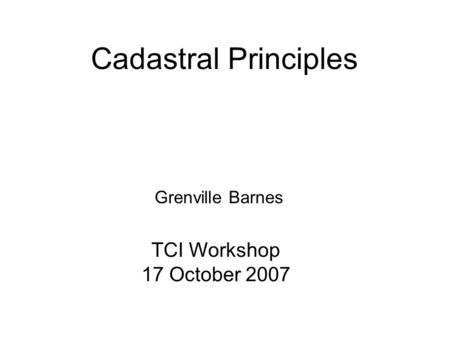 Cadastral Principles Grenville Barnes TCI Workshop 17 October 2007.