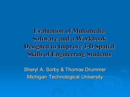 Evaluation of Multimedia Software and a Workbook Designed to Improve 3-D Spatial Skills of Engineering Students Sheryl A. Sorby & Thomas Drummer Michigan.