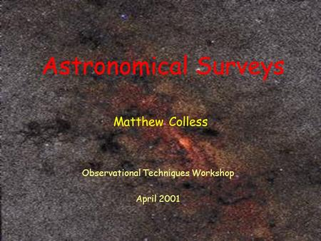 Astronomical Surveys Matthew Colless Observational Techniques Workshop April 2001.