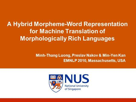 A Hybrid Morpheme-Word Representation for <strong>Machine</strong> <strong>Translation</strong> of Morphologically Rich Languages Minh-Thang Luong, Preslav Nakov & Min-Yen Kan EMNLP 2010,
