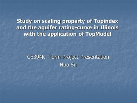 Study on scaling property of Topindex and the aquifer rating-curve in Illinois with the application of TopModel CE394K Term Project Presentation CE394K.