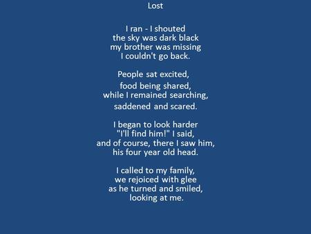 Lost I ran - I shouted the sky was dark black my brother was missing I couldn't go back. People sat excited, food being shared, while I remained searching,