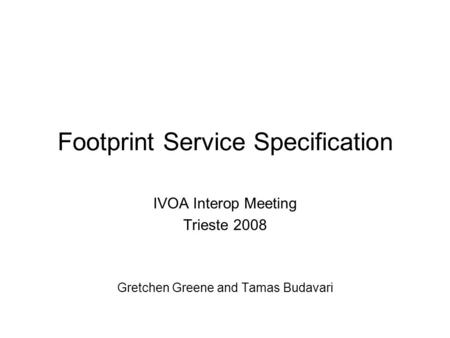Footprint Service Specification IVOA Interop Meeting Trieste 2008 Gretchen Greene and Tamas Budavari.
