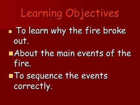 Learning Objectives To learn why the fire broke out. To learn why the fire broke out. About the main events of the fire. About the main events of the fire.