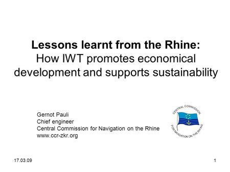 Lessons learnt from the Rhine: How IWT promotes economical development and supports sustainability Gernot Pauli Chief engineer Central Commission for Navigation.