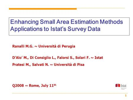 1 Enhancing Small Area Estimation Methods Applications to Istat's Survey Data Ranalli M.G. ~ Università di Perugia D'Alo' M., Di Consiglio L., Falorsi.
