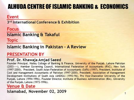 1 ALHUDA CENTRE OF ISLAMIC BANKING & ECONOMICS Event 3 rd International Conference & Exhibition Focus Islamic Banking & Takaful PRESENTATION BY Prof. Dr.