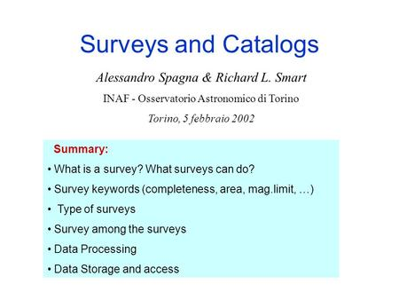 Surveys and Catalogs Summary: What is a survey? What surveys can do? Survey keywords (completeness, area, mag.limit, …) Type of surveys Survey among the.
