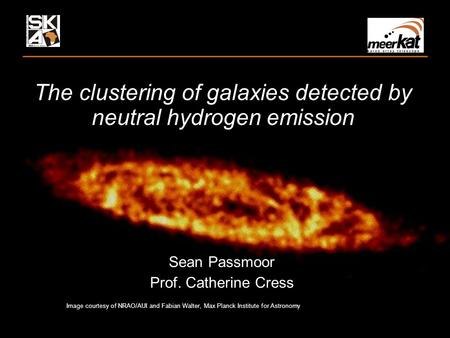 The clustering of galaxies detected by neutral hydrogen emission Sean Passmoor Prof. Catherine Cress Image courtesy of NRAO/AUI and Fabian Walter, Max.
