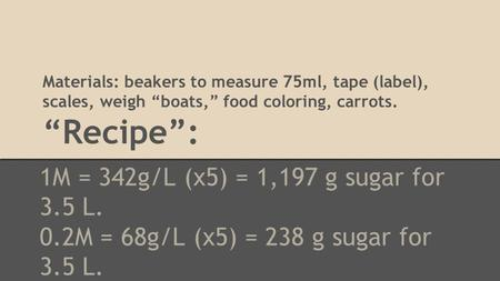 "Materials: beakers to measure 75ml, tape (label), scales, weigh ""boats,"" food coloring, carrots. ""Recipe"": 1M = 342g/L (x5) = 1,197 g sugar for 3.5 L."