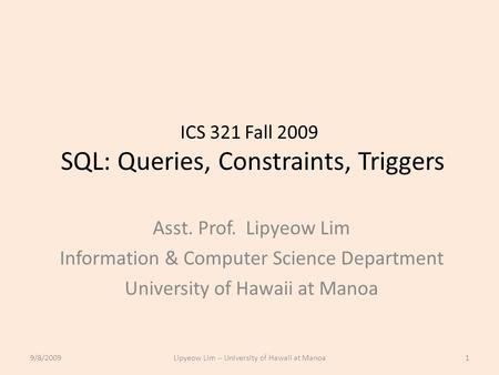 ICS 321 Fall 2009 SQL: Queries, Constraints, Triggers Asst. Prof. Lipyeow Lim Information & Computer Science Department University of Hawaii at Manoa 9/8/20091Lipyeow.