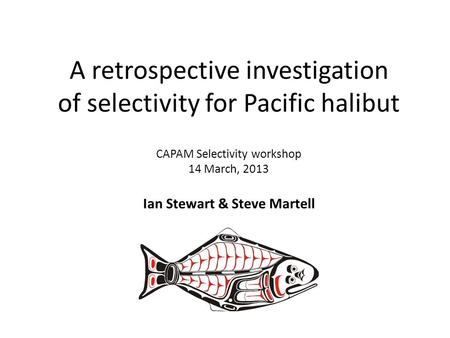 A retrospective investigation of selectivity for Pacific halibut CAPAM Selectivity workshop 14 March, 2013 Ian Stewart & Steve Martell.