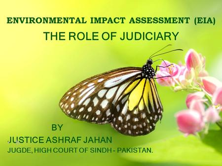 ENVIRONMENTAL IMPACT ASSESSMENT (EIA) THE ROLE OF JUDICIARY BY JUSTICE ASHRAF JAHAN h JUGDE, HIGH COURT OF SINDH - PAKISTAN.