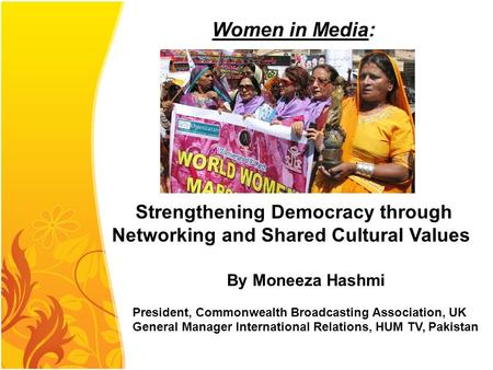By Moneeza Hashmi President, Commonwealth Broadcasting Association, UK General Manager International Relations, HUM TV, Pakistan Women in Media: Strengthening.