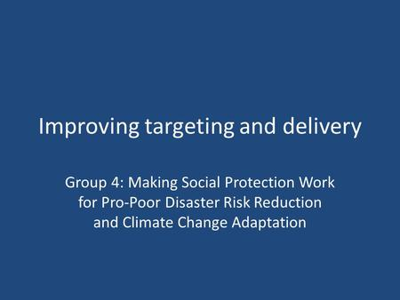 Improving targeting and delivery Group 4: Making Social Protection Work for Pro-Poor Disaster Risk Reduction and Climate Change Adaptation.