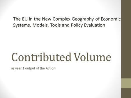 Contributed Volume as year 1 output of the Action The EU in the New Complex Geography of Economic Systems. Models, Tools and Policy Evaluation.