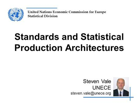 United Nations Economic Commission for Europe Statistical Division Standards and Statistical Production Architectures Steven Vale UNECE