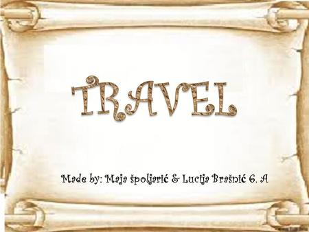 Made by: Maja špoljari ć & Lucija Brašni ć 6. A.  today people travel a lot  you can travel from side to the other in one day  travel wasn´t easy in.