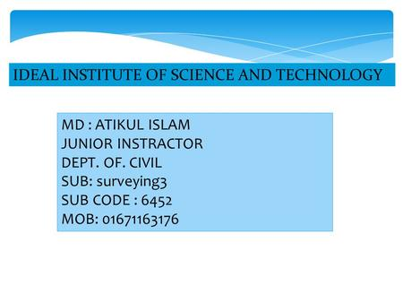 MD : ATIKUL ISLAM JUNIOR INSTRACTOR DEPT. OF. CIVIL SUB: surveying3 SUB CODE : 6452 MOB: 01671163176.