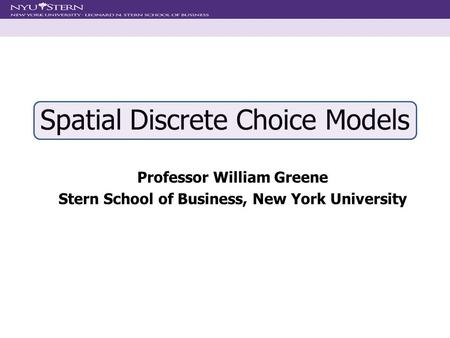 Spatial Discrete Choice Models Professor William Greene Stern School of Business, New York University.