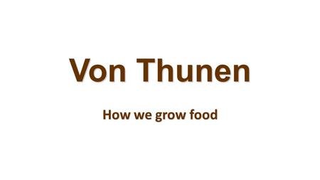 Von Thunen How we grow food. Von Thünen Model What farmers produce varies by distance from the town, with livestock raising farthest from town. Cost of.
