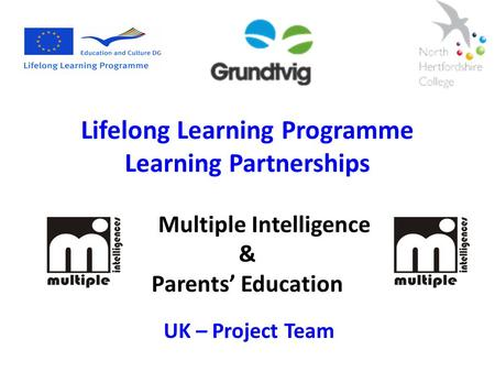 Lifelong Learning Programme Learning Partnerships Multiple Intelligence & Parents' Education UK – Project Team.