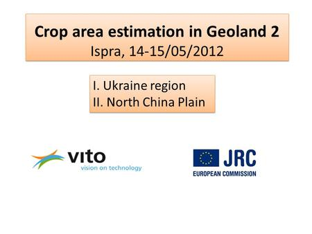 Crop area estimation in Geoland 2 Ispra, 14-15/05/2012 I. Ukraine region II. North China Plain.