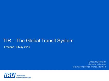 TIR – The Global Transit System Freeport, 8 May 2015 Umberto de Pretto Secretary General International Road Transport Union.