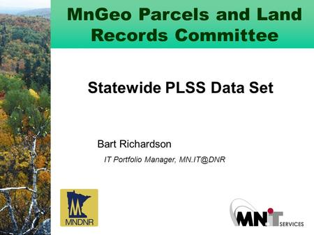 MnGeo Parcels and Land Records Committee Statewide PLSS Data Set Bart Richardson IT Portfolio Manager,