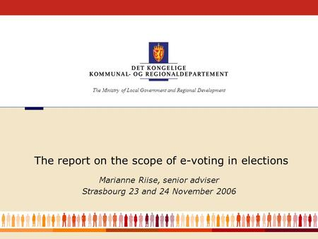 1 The report on the scope of e-voting in elections Marianne Riise, senior adviser Strasbourg 23 and 24 November 2006 The Ministry of Local Government and.