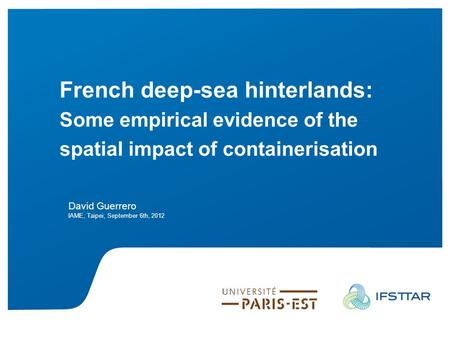 Guerrero D. 2012 French deep –sea hinterlands: …IAME, Taipei, September 5th French deep-sea hinterlands: Some empirical evidence of the spatial impact.