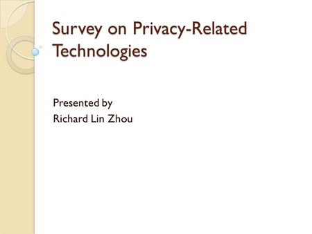 Survey on Privacy-Related Technologies Presented by Richard Lin Zhou.