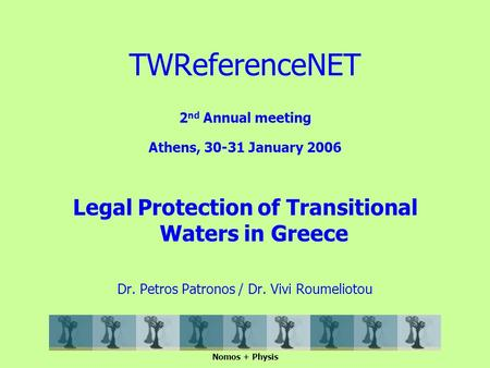 2 nd Annual meeting Athens, 30-31 January 2006 Legal Protection of Transitional Waters in Greece Dr. Petros Patronos / Dr. Vivi Roumeliotou Nomos + Physis.