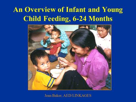 An Overview of Infant and Young Child Feeding, 6-24 Months Jean Baker, AED/LINKAGES.