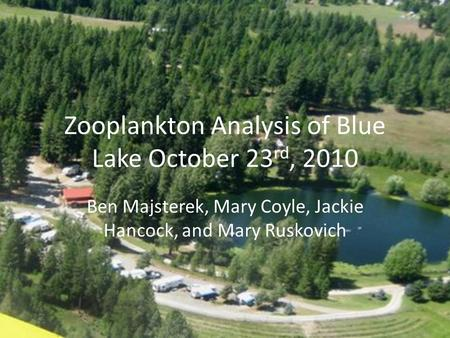 Zooplankton Analysis of Blue Lake October 23 rd, 2010 Ben Majsterek, Mary Coyle, Jackie Hancock, and Mary Ruskovich.