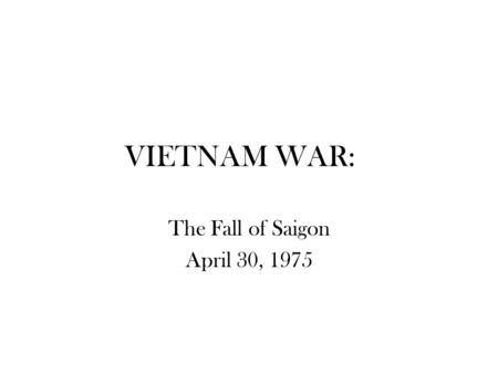 VIETNAM WAR: The Fall of Saigon April 30, 1975.
