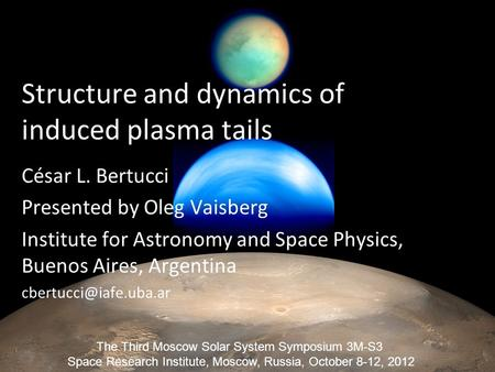 Structure and dynamics of induced plasma tails César L. Bertucci Presented by Oleg Vaisberg Institute for Astronomy and Space Physics, Buenos Aires, Argentina.