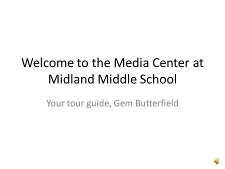 Welcome to the Media Center at Midland Middle School Your tour guide, Gem Butterfield.