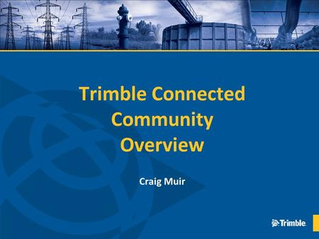 Trimble Connected Community Overview Craig Muir. TCC Mission Enable the secure sharing and aggregated viewing of data with authorized people and devices.